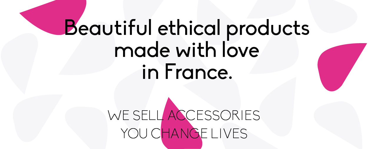 We make beautiful products made with love and ethics in France
