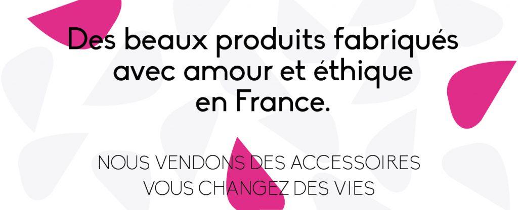 Des beaux produits fabriqués avec amour et éthique en France.